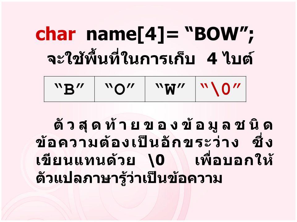 char name[4]= BOW ; B O W \0 จะใช้พื้นที่ในการเก็บ 4 ไบต์